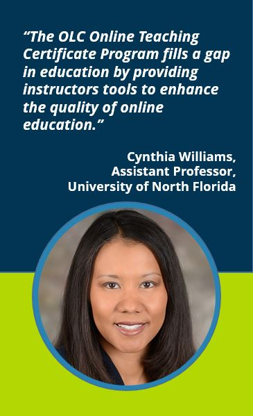 """The OLC Online Teaching Certificate Program fills a gap in education by providing instructors tools to enhance the quality of online education.""  Cynthia Williams, Assistant Professor, University of North Florida"