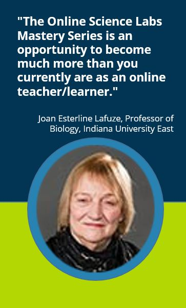 """The Online Science Labs Mastery Series is an opportunity to become much more than you currently are as an online teacher/learner.""  Joan Esterline Lafuze, Professor of Biology, Indiana University East"