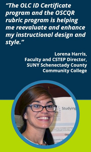 """""""The OLC ID Certificate program and the OSCQR rubric program is helping me reevaluate and enhance my instructional design and style.""""  Lorena Harris, Faculty and CSTEP Director,SUNY Schenectady County Community College"""