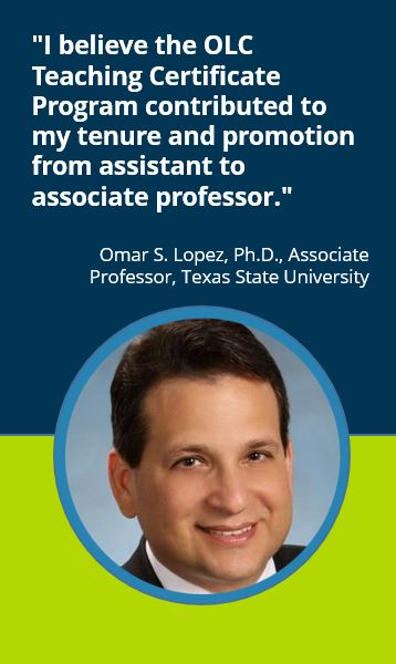 """I believe the OLC Teaching Certificate Program contributed to my tenure and promotion from assistant to associate professor.""  Omar S. Lopez, Ph.D., Associate Professor, Texas State University"