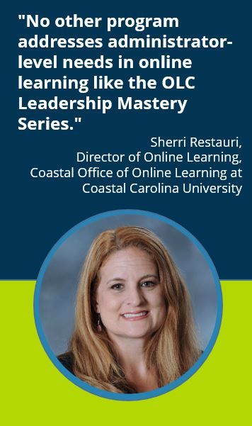 """No other program addresses administrator-level needs in online learning like the OLC Leadership Mastery Series."" Sherri Restauri, Director of Online Learning, Coastal Office of Online Learning at Coastal Carolina University"