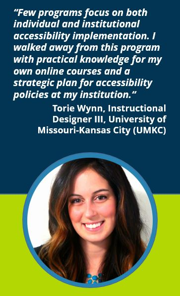 """Few programs focus on both individual and institutional accessibility implementation. I walked away from this program with practical knowledge for my own online courses and a strategic plan for accessibility policies at my institution.""  Torie Wynn, Instructional Designer III, University of Missouri-Kansas City (UMKC)"
